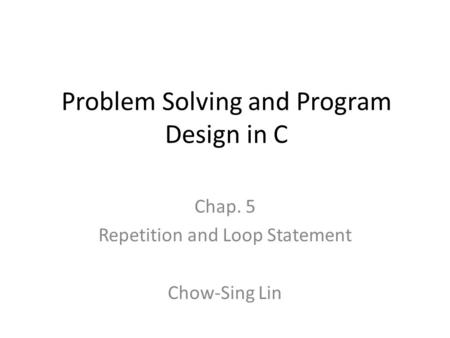 Problem Solving and Program Design in C Chap. 5 Repetition and Loop Statement Chow-Sing Lin.