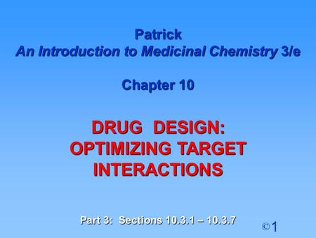 1 © Patrick An Introduction to Medicinal Chemistry 3/e Chapter 10 DRUG DESIGN: OPTIMIZING TARGET INTERACTIONS Part 3: Sections 10.3.1 – 10.3.7.