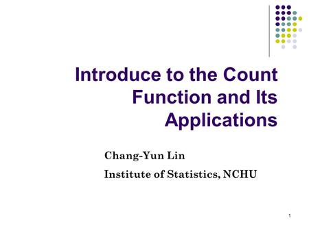 1 Introduce to the Count Function and Its Applications Chang-Yun Lin Institute of Statistics, NCHU.