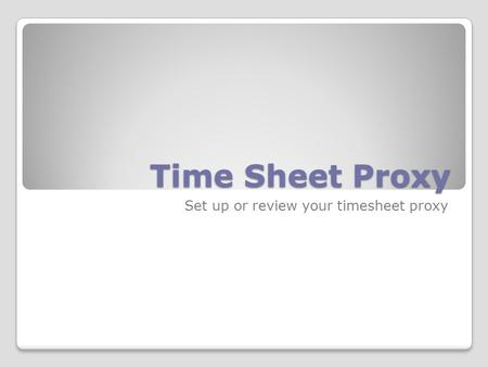 Time Sheet Proxy Set up or review your timesheet proxy.