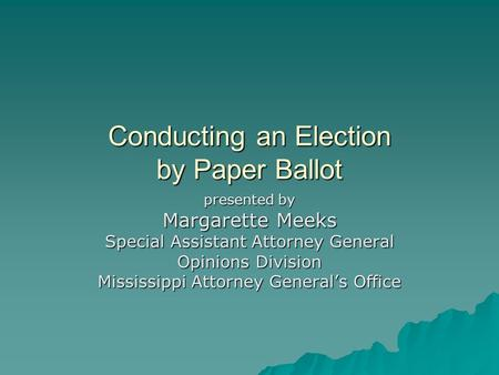 Conducting an Election by Paper Ballot presented by Margarette Meeks Special Assistant Attorney General Opinions Division Mississippi Attorney General's.