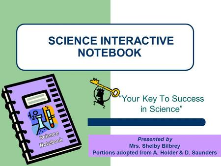 """Your Key To Success in Science"" SCIENCE INTERACTIVE NOTEBOOK Presented by Mrs. Shelby Bilbrey Portions adopted from A. Holder & D. Saunders."