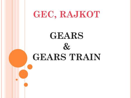 GEC, RAJKOT GEARS & GEARS TRAIN INTRODUCTION: The belt or rope drive we have seen that the velocity ratio transmitted can not be exact due to the slip.