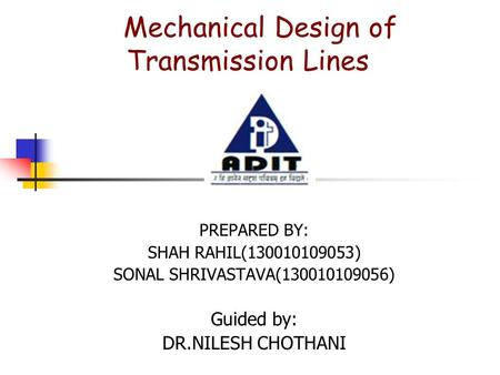Mechanical Design of Transmission Lines PREPARED BY: SHAH RAHIL(130010109053) SONAL SHRIVASTAVA(130010109056) Guided by: DR.NILESH CHOTHANI.