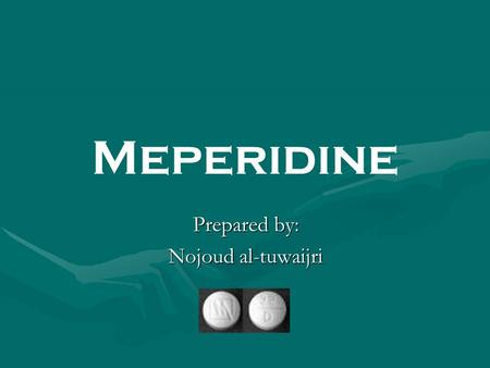 Meperidine Prepared by: Nojoud al-tuwaijri. Definition: Meperidine or pethidine is a narcotic analgesic Introduced in the 1930s, it produces effects that.
