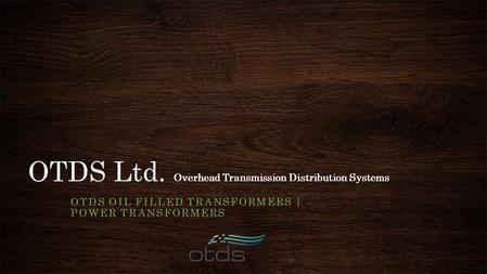 OTDS Ltd. Overhead Transmission Distribution Systems OTDS OIL FILLED TRANSFORMERS | POWER TRANSFORMERS.