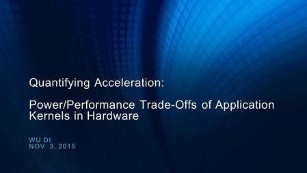 Quantifying Acceleration: Power/Performance Trade-Offs of Application Kernels in Hardware WU DI NOV. 3, 2015.