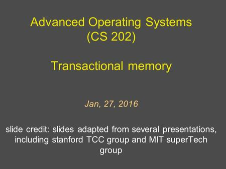 Advanced Operating Systems (CS 202) Transactional memory Jan, 27, 2016 slide credit: slides adapted from several presentations, including stanford TCC.
