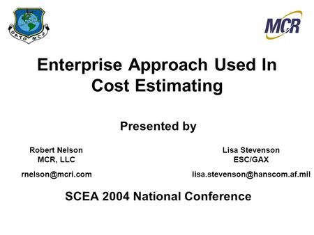 Enterprise Approach Used In Cost Estimating Presented by SCEA 2004 National Conference Lisa Stevenson ESC/GAX Robert Nelson.