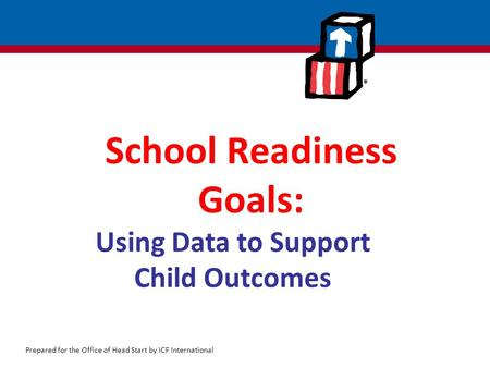Prepared for the Office of Head Start by ICF International School Readiness Goals: Using Data to Support Child Outcomes.