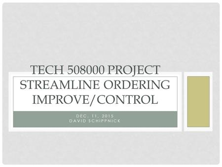 DEC. 11, 2015 DAVID SCHIPPNICK TECH 508000 PROJECT STREAMLINE ORDERING IMPROVE/CONTROL.