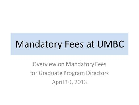 Mandatory Fees at UMBC Overview on Mandatory Fees for Graduate Program Directors April 10, 2013.