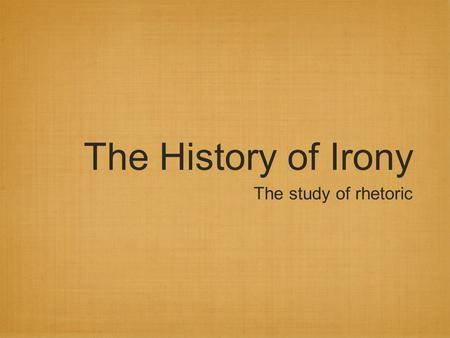 "The History of Irony The study of rhetoric. Irony One of the first appearances of the definition for ""irony"" debuted in Giovanni Baptista Bernardi's Thesaurus."