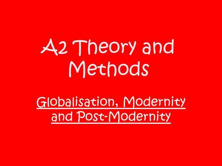 A2 Theory and Methods Globalisation, Modernity and Post-Modernity.