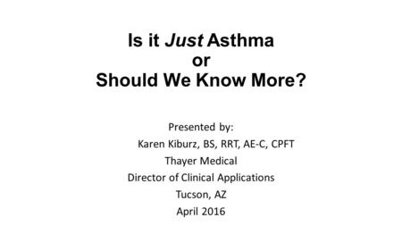 Is it Just Asthma or Should We Know More? Presented by: Karen Kiburz, BS, RRT, AE-C, CPFT Thayer Medical Director of Clinical Applications Tucson, AZ April.