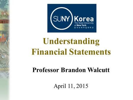 Understanding Financial Statements Professor Brandon Walcutt April 11, 2015.