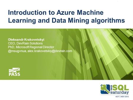 Introduction to Azure Machine Learning and Data Mining algorithms Oleksandr Krakovetskyi CEO, DevRain Solutions PhD, Microsoft Regional