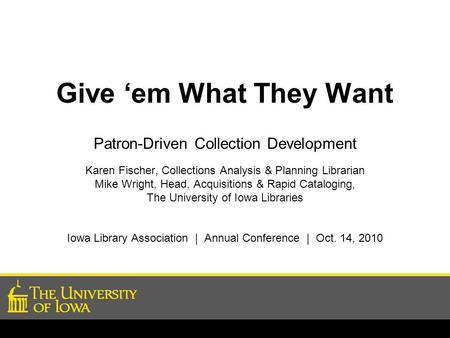 Give 'em What They Want Patron-Driven Collection Development Karen Fischer, Collections Analysis & Planning Librarian Mike Wright, Head, Acquisitions &