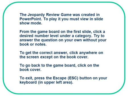 The Jeopardy Review Game was created in PowerPoint. To play it you must view in slide show mode. From the game board on the first slide, click a desired.