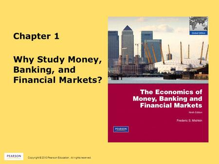 Copyright © 2010 Pearson Education. All rights reserved. Chapter 1 Why Study Money, Banking, and Financial Markets?