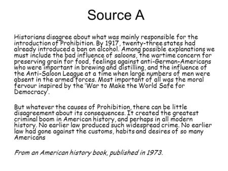 Source A Historians disagree about what was mainly responsible for the introduction of Prohibition. By 1917, twenty-three states had already introduced.