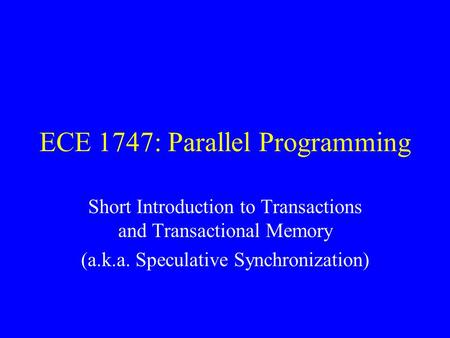 ECE 1747: Parallel Programming Short Introduction to Transactions and Transactional Memory (a.k.a. Speculative Synchronization)