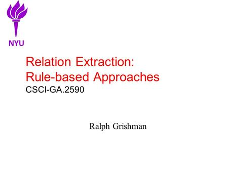 Relation Extraction: Rule-based Approaches CSCI-GA.2590 Ralph Grishman NYU.