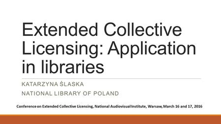Extended Collective Licensing: Application in libraries KATARZYNA ŚLASKA NATIONAL LIBRARY OF POLAND Conference on Extended Collective Licensing, National.