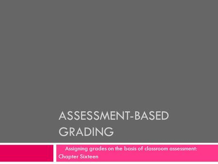 ASSESSMENT-BASED GRADING Assigning grades on the basis of classroom assessment: Chapter Sixteen.