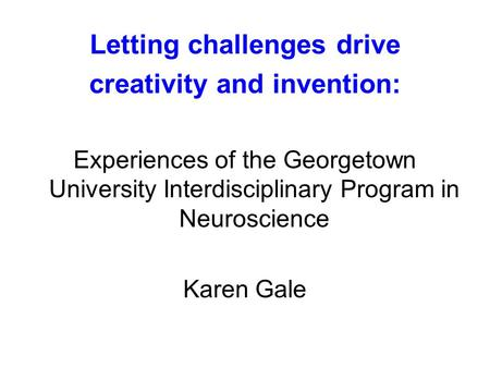 Letting challenges drive creativity and invention: Experiences of the Georgetown University Interdisciplinary Program in Neuroscience Karen Gale.