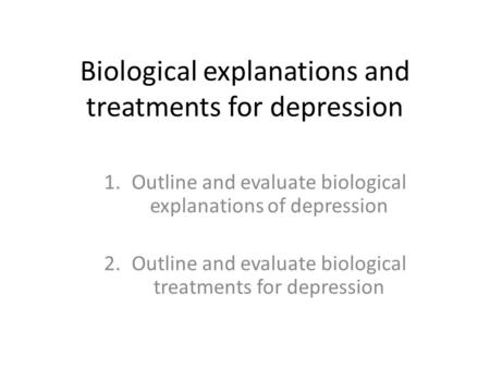 Biological explanations and treatments for depression 1.Outline and evaluate biological explanations of depression 2.Outline and evaluate biological treatments.