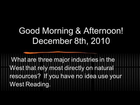 Good Morning & Afternoon! December 8th, 2010 What are three major industries in the West that rely most directly on natural resources? If you have no idea.
