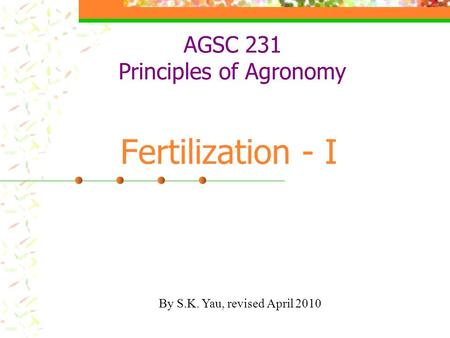 AGSC 231 Principles of Agronomy Fertilization - I By S.K. Yau, revised April 2010.