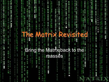 The Matrix Revisited Bring the Matrix back to the masses.