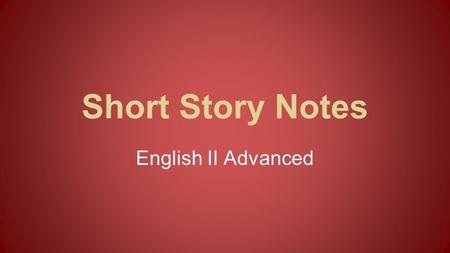 Short Story Notes English II Advanced. Characters Protagonist: The main character who faces the conflict Antagonist: The opponent of the protagonist.