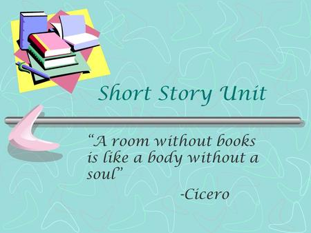 "Short Story Unit ""A room without books is like a body without a soul"" -Cicero."