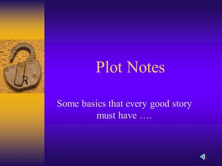 Plot Notes Some basics that every good story must have ….