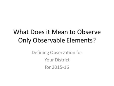What Does it Mean to Observe Only Observable Elements? Defining Observation for Your District for 2015-16.