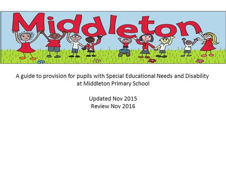 A guide to provision for pupils with Special Educational Needs and Disability at Middleton Primary School Updated Nov 2015 Review Nov 2016.