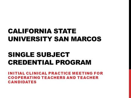 CALIFORNIA STATE UNIVERSITY SAN MARCOS SINGLE SUBJECT CREDENTIAL PROGRAM INITIAL CLINICAL PRACTICE MEETING FOR COOPERATING TEACHERS AND TEACHER CANDIDATES.
