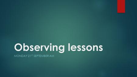 Observing lessons MONDAY 21 ST SEPTEMBER AM. Menu TimeasActivity 9:30Starter 9:45Classroom observation – why and how 10:45Break 11:15Task 2: Different.