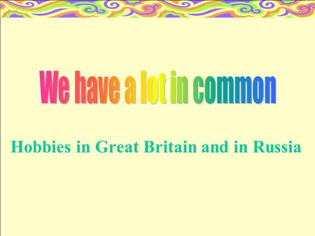 "Hobbies in Great Britain and in Russia 1.What is ""hobby""? 2.My hobby 1. 3.My hobby 2. 4.Hobbies in Great Britain. 5.Hobbies in our school."
