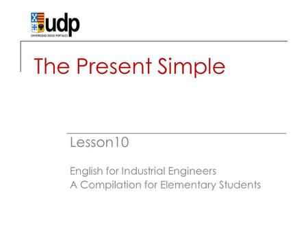 The Present Simple Lesson10 English for Industrial Engineers A Compilation for Elementary Students.