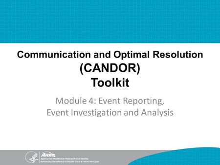 Communication and Optimal Resolution (CANDOR) Toolkit Module 4: Event Reporting, Event Investigation and Analysis.