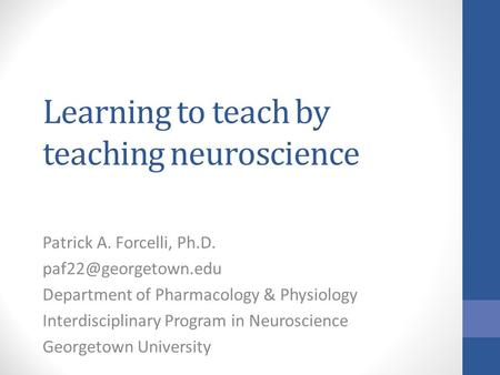 Learning to teach by teaching neuroscience Patrick A. Forcelli, Ph.D. Department of Pharmacology & Physiology Interdisciplinary Program.