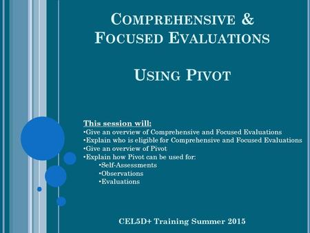 C OMPREHENSIVE & F OCUSED E VALUATIONS U SING P IVOT CEL5D+ Training Summer 2015 This session will: Give an overview of Comprehensive and Focused Evaluations.