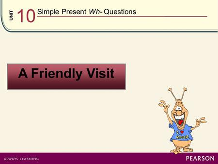 UNIT 10 Simple Present Wh- Questions A Friendly Visit.