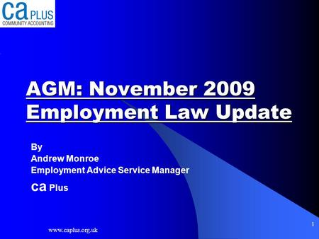 Www.caplus.org.uk 1 AGM: November 2009 Employment Law Update By Andrew Monroe Employment Advice Service Manager ca Plus.