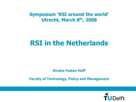 1 Symposium 'RSI around the world' Utrecht, March 8 th, 2008 RSI in the Netherlands Kineke Festen-Hoff Faculty of Technology, Policy and Management.