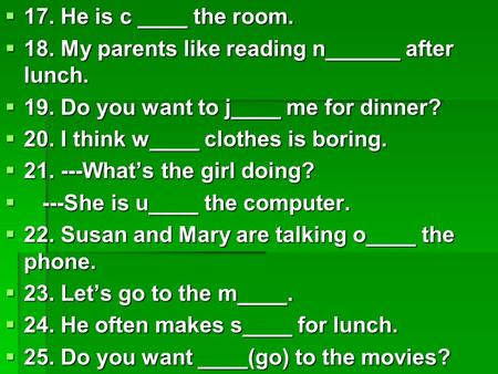  17. He is c ____ the room.  18. My parents like reading n______ after lunch.  19. Do you want to j____ me for dinner?  20. I think w____ clothes is.